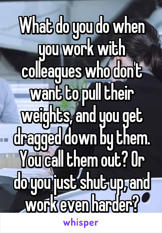 What do you do when you work with colleagues who don't want to pull their weights, and you get dragged down by them. You call them out? Or do you just shut up, and work even harder?