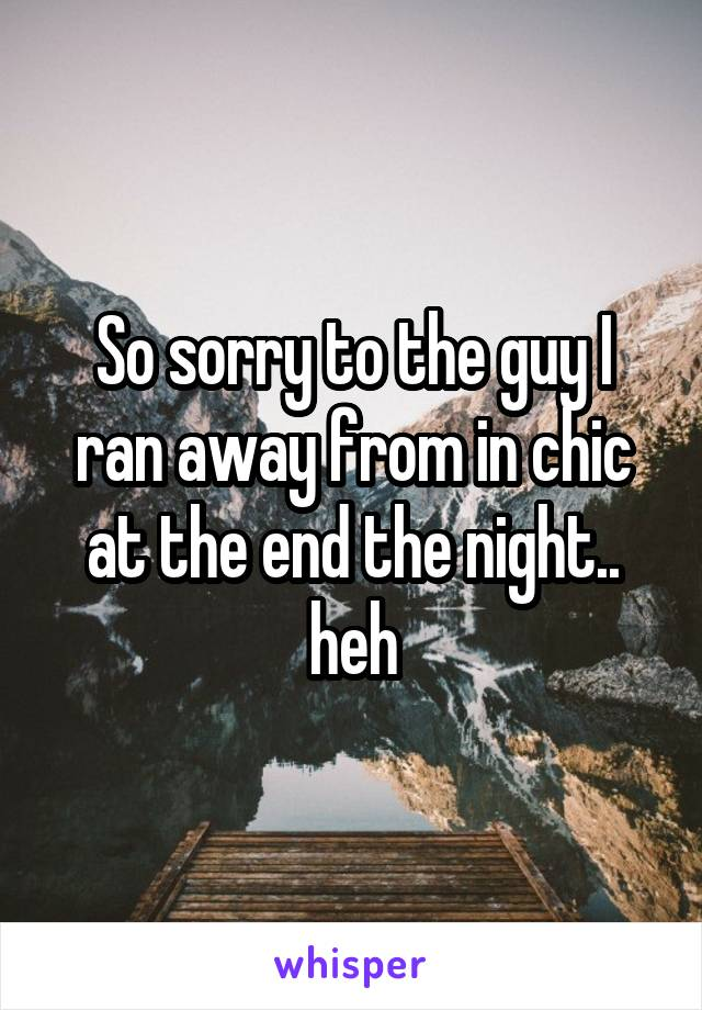 So sorry to the guy I ran away from in chic at the end the night.. heh