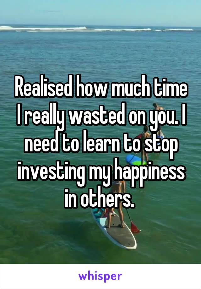 Realised how much time I really wasted on you. I need to learn to stop investing my happiness in others.