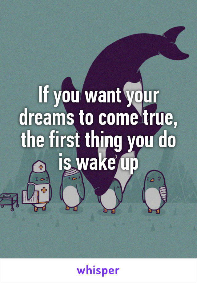 If you want your dreams to come true, the first thing you do is wake up