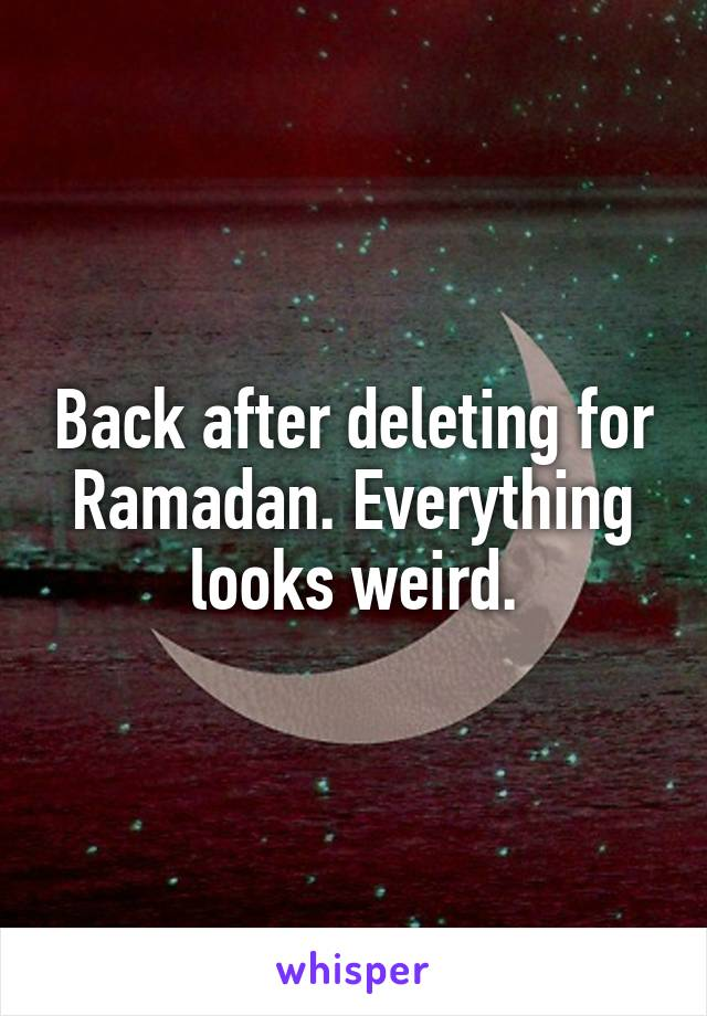 Back after deleting for Ramadan. Everything looks weird.