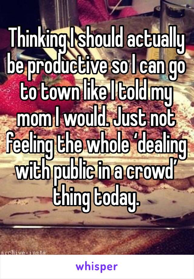 Thinking I should actually be productive so I can go to town like I told my mom I would. Just not feeling the whole 'dealing with public in a crowd' thing today.