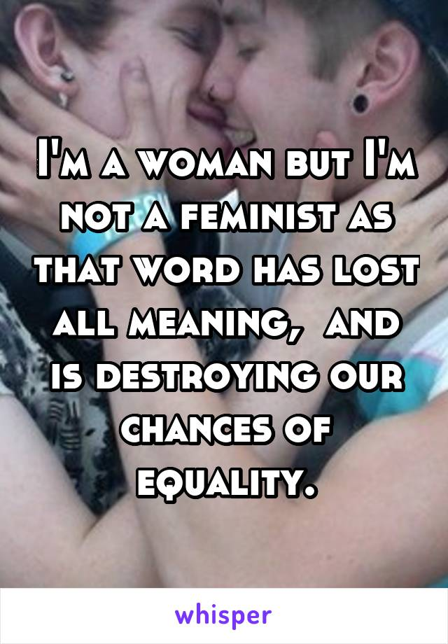 I'm a woman but I'm not a feminist as that word has lost all meaning,  and is destroying our chances of equality.