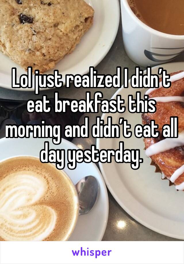 Lol just realized I didn't eat breakfast this morning and didn't eat all day yesterday.