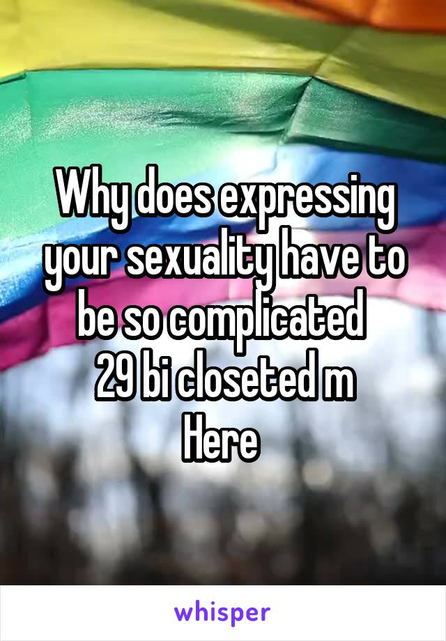 Why does expressing your sexuality have to be so complicated  29 bi closeted m Here
