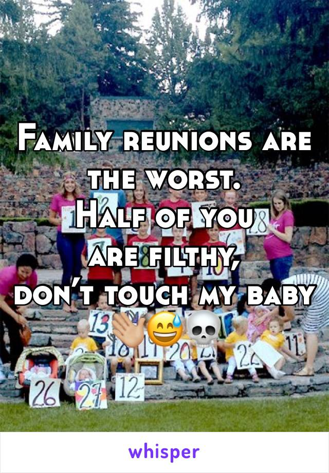 Family reunions are the worst.  Half of you are filthy,  don't touch my baby 👋🏼😅💀