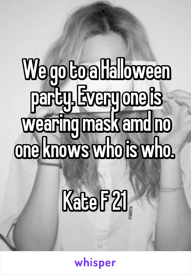 We go to a Halloween party. Every one is wearing mask amd no one knows who is who.   Kate F 21