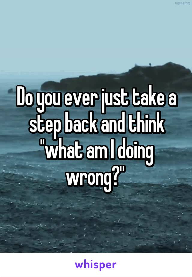 """Do you ever just take a step back and think """"what am I doing wrong?"""""""