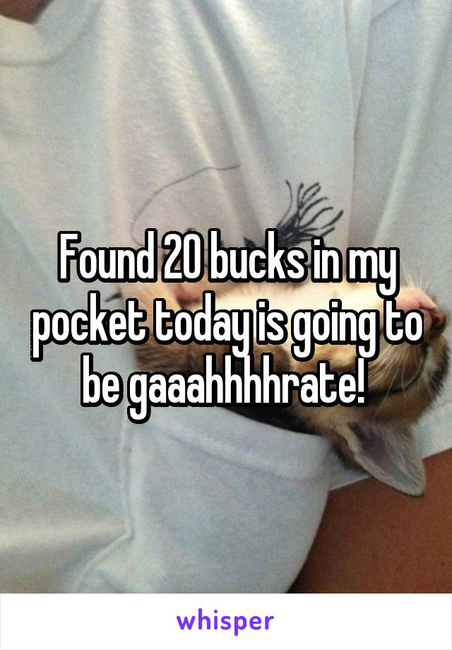 Found 20 bucks in my pocket today is going to be gaaahhhhrate!