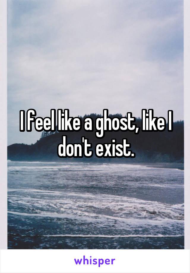 I feel like a ghost, like I don't exist.