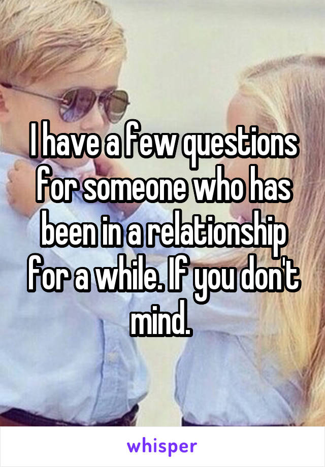 I have a few questions for someone who has been in a relationship for a while. If you don't mind.