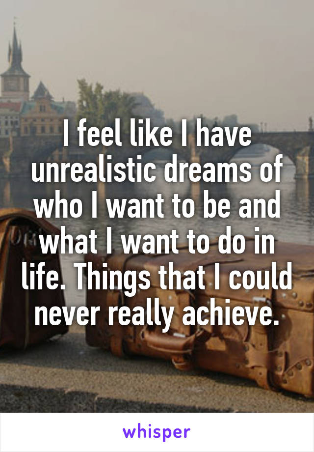 I feel like I have unrealistic dreams of who I want to be and what I want to do in life. Things that I could never really achieve.