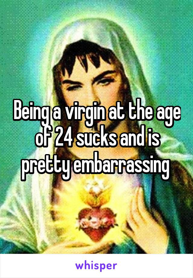 Being a virgin at the age of 24 sucks and is pretty embarrassing
