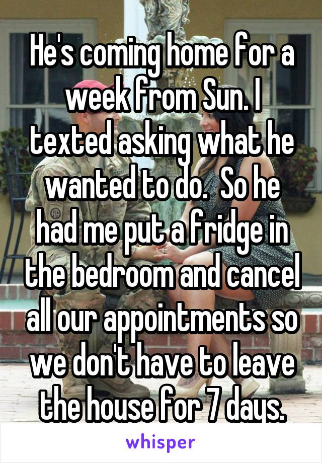 He's coming home for a week from Sun. I texted asking what he wanted to do.  So he had me put a fridge in the bedroom and cancel all our appointments so we don't have to leave the house for 7 days.
