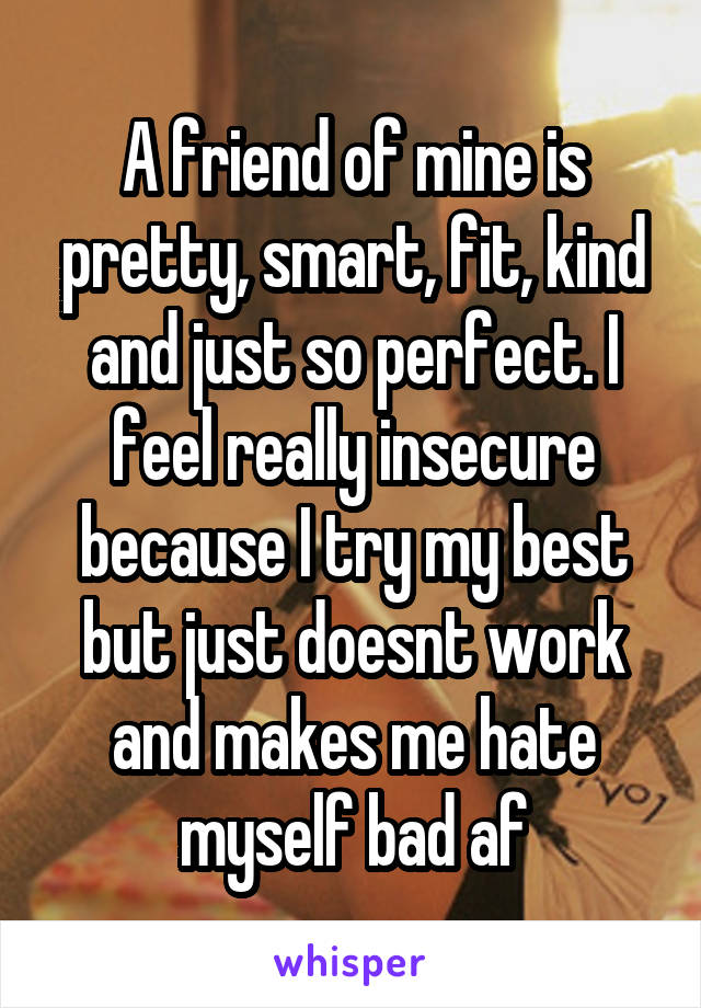 A friend of mine is pretty, smart, fit, kind and just so perfect. I feel really insecure because I try my best but just doesnt work and makes me hate myself bad af