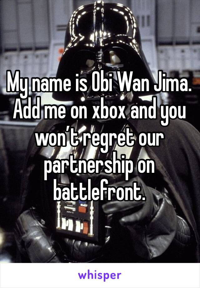 My name is Obi Wan Jima. Add me on xbox and you won't regret our partnership on battlefront.
