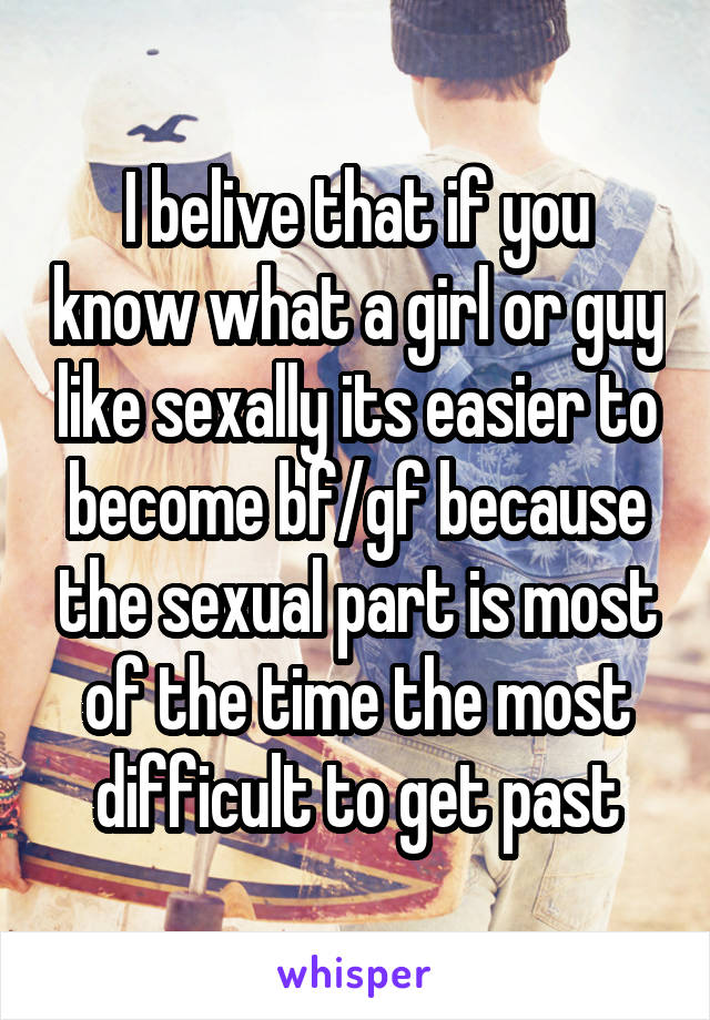 I belive that if you know what a girl or guy like sexally its easier to become bf/gf because the sexual part is most of the time the most difficult to get past