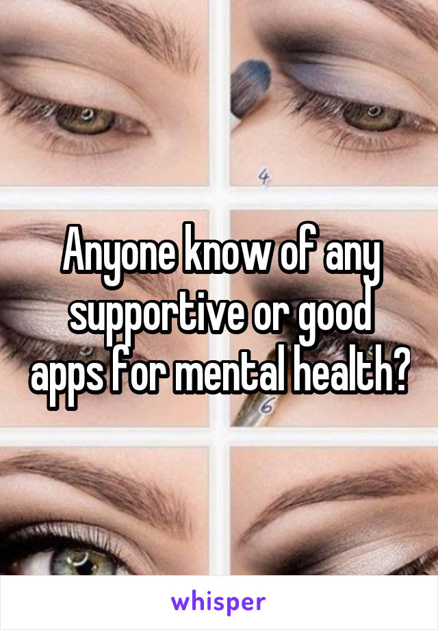 Anyone know of any supportive or good apps for mental health?