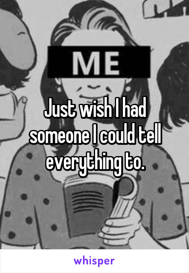 Just wish I had someone I could tell everything to.