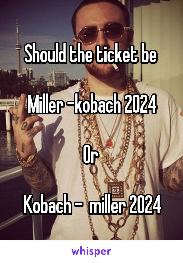 Should the ticket be   Miller -kobach 2024  Or   Kobach -  miller 2024