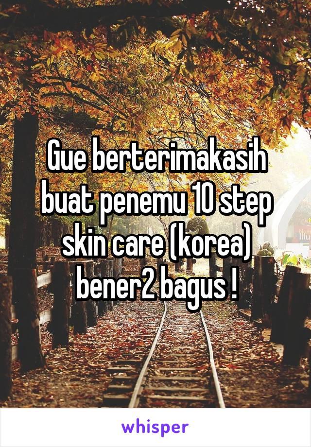 Gue berterimakasih buat penemu 10 step skin care (korea) bener2 bagus !