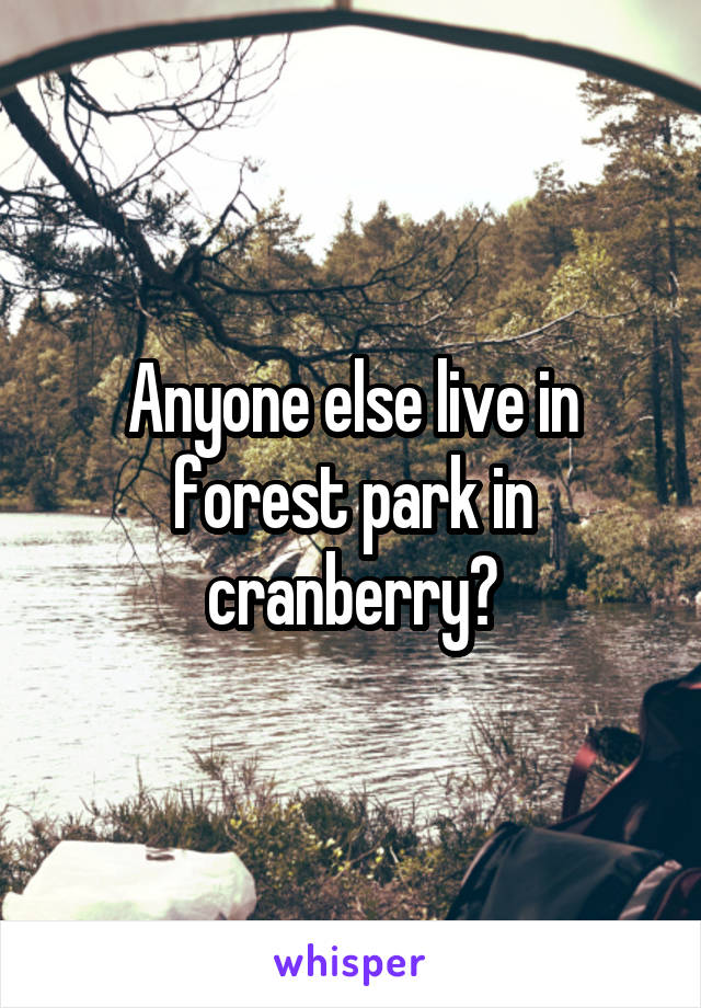 Anyone else live in forest park in cranberry?