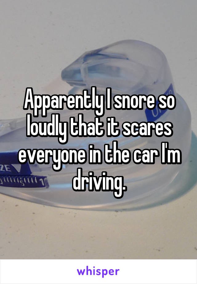 Apparently I snore so loudly that it scares everyone in the car I'm driving.
