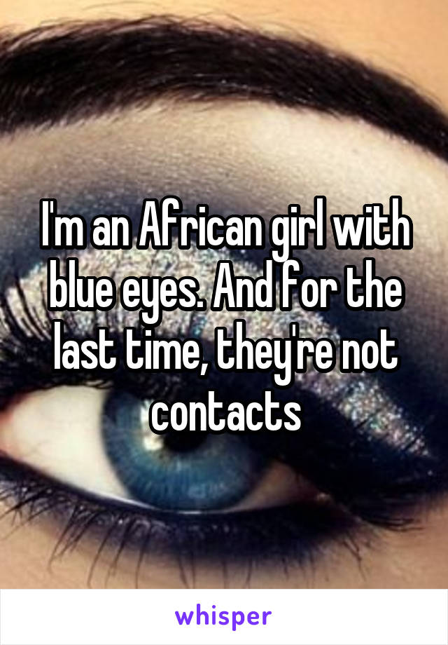 I'm an African girl with blue eyes. And for the last time, they're not contacts