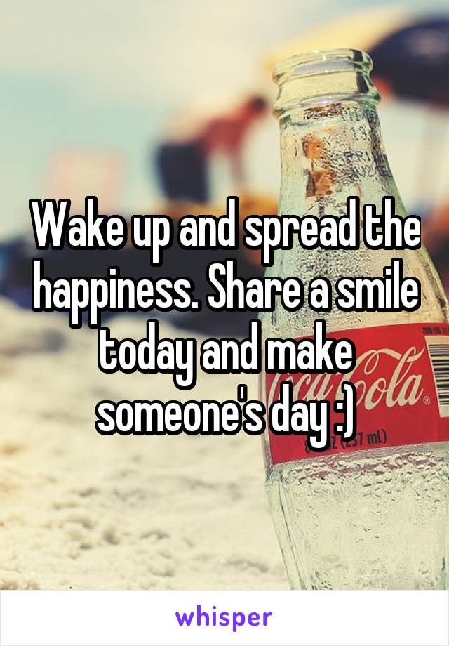Wake up and spread the happiness. Share a smile today and make someone's day :)