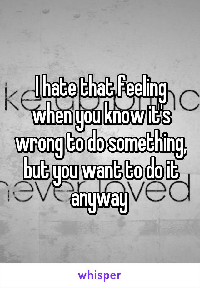 I hate that feeling when you know it's wrong to do something, but you want to do it anyway