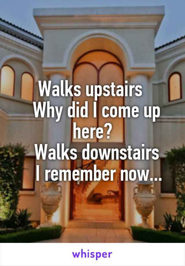 Walks upstairs    Why did I come up here?    Walks downstairs     I remember now...