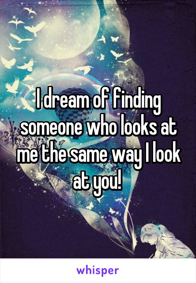 I dream of finding someone who looks at me the same way I look at you!