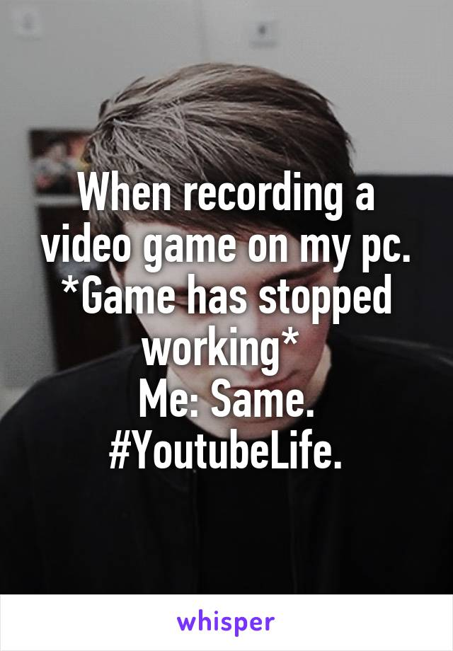 When recording a video game on my pc. *Game has stopped working*  Me: Same. #YoutubeLife.