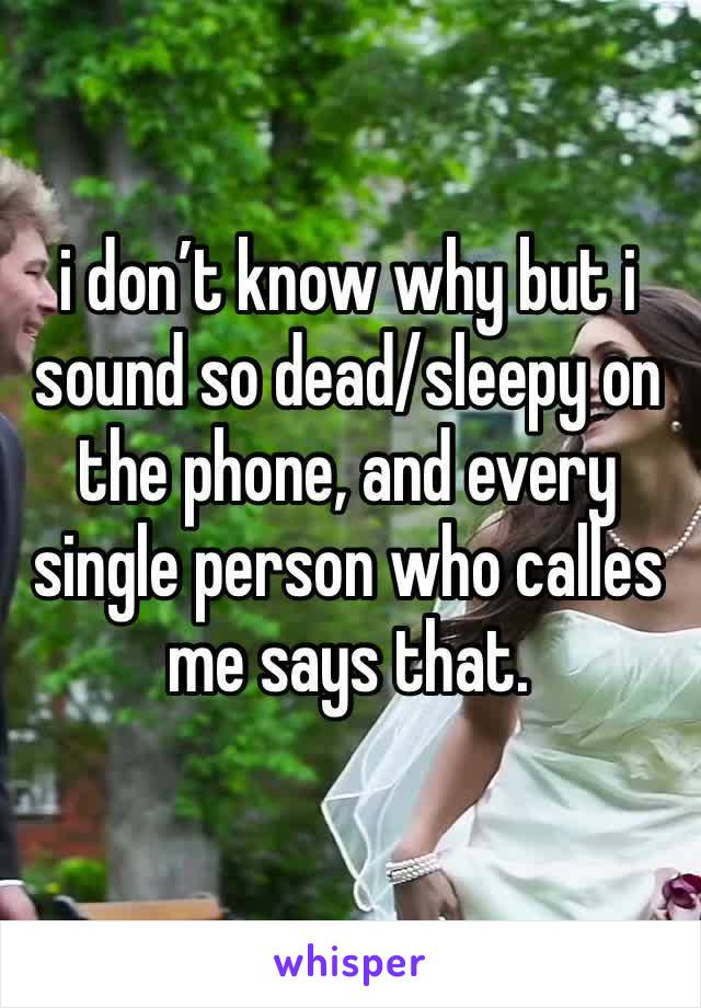 i don't know why but i sound so dead/sleepy on the phone, and every single person who calles me says that.
