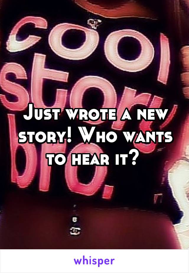 Just wrote a new story! Who wants to hear it?