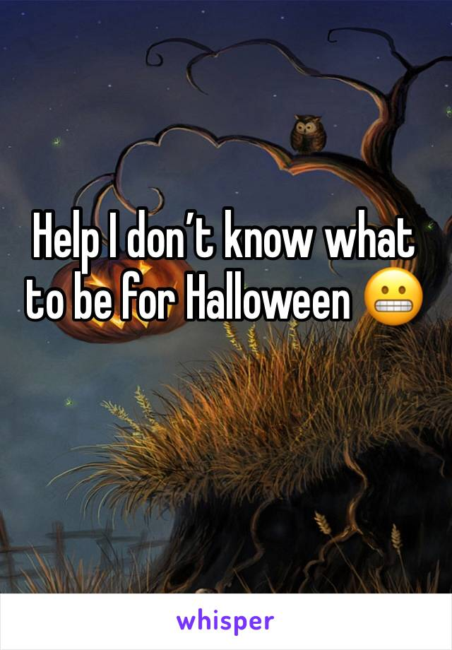 Help I don't know what to be for Halloween 😬