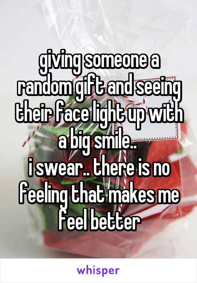 giving someone a random gift and seeing their face light up with a big smile..  i swear.. there is no feeling that makes me feel better