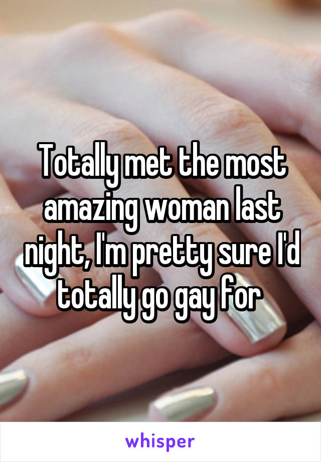 Totally met the most amazing woman last night, I'm pretty sure I'd totally go gay for