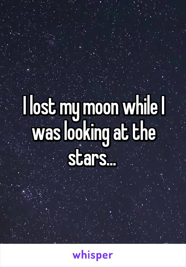 I lost my moon while I was looking at the stars...