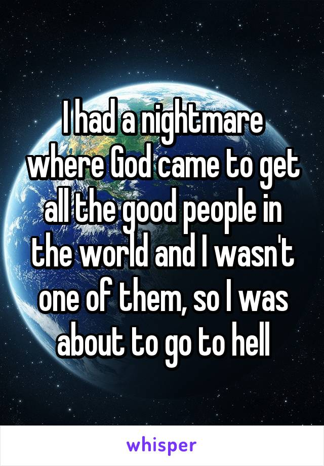 I had a nightmare where God came to get all the good people in the world and I wasn't one of them, so I was about to go to hell