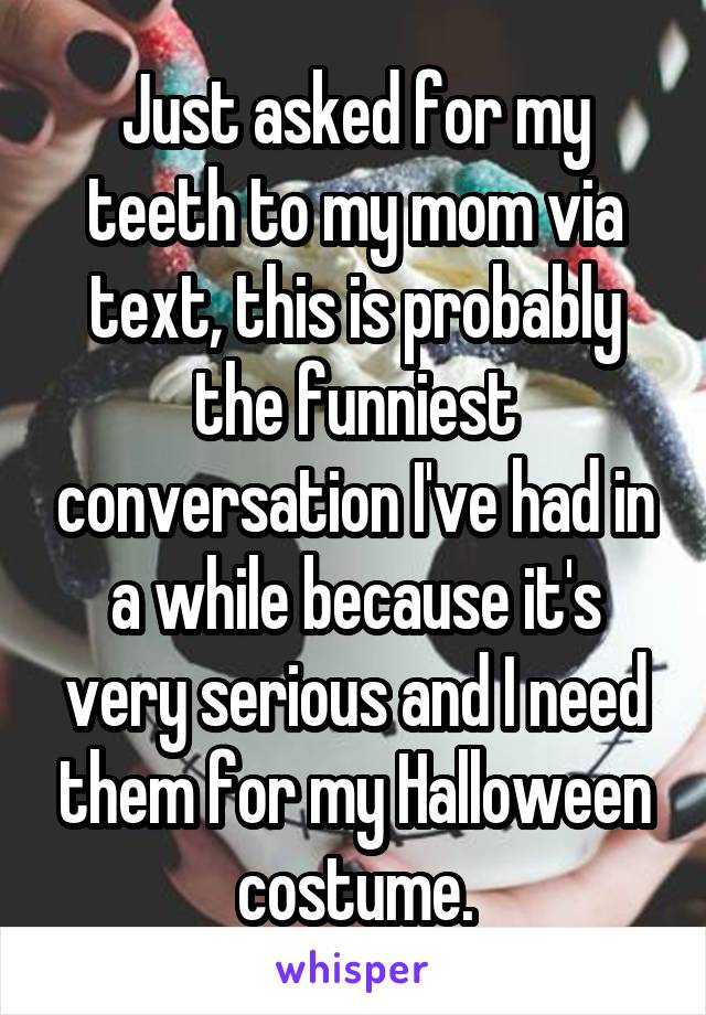 Just asked for my teeth to my mom via text, this is probably the funniest conversation I've had in a while because it's very serious and I need them for my Halloween costume.