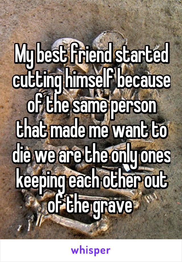 My best friend started cutting himself because of the same person that made me want to die we are the only ones keeping each other out of the grave