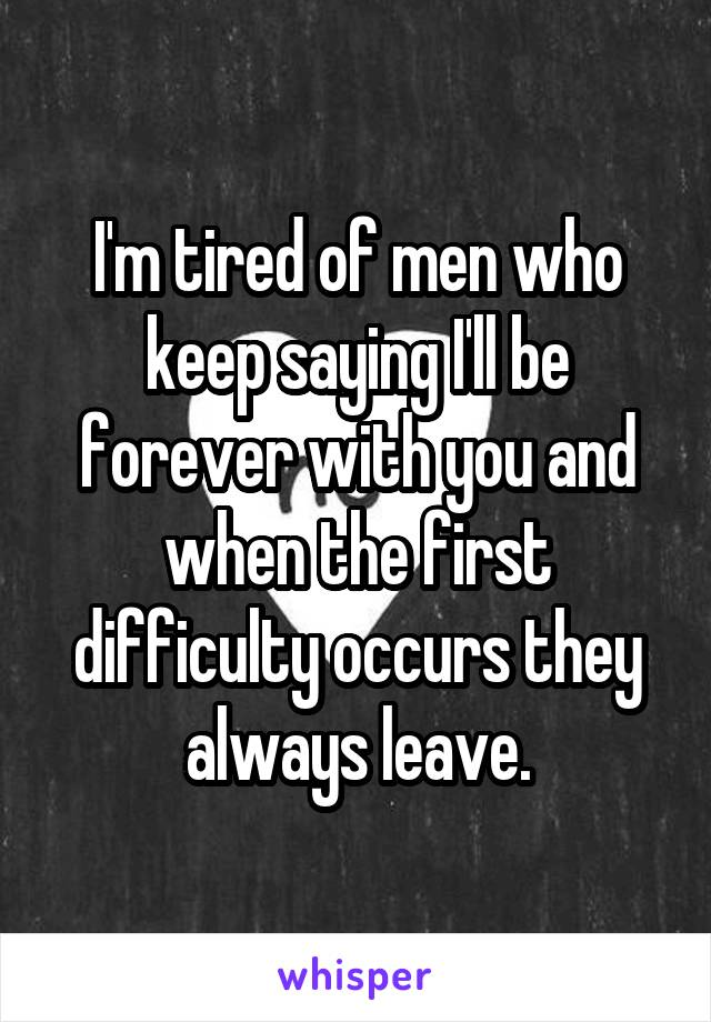 I'm tired of men who keep saying I'll be forever with you and when the first difficulty occurs they always leave.