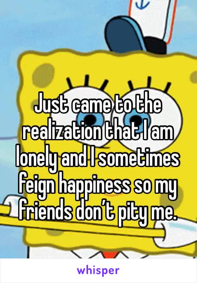 Just came to the realization that I am lonely and I sometimes feign happiness so my friends don't pity me.