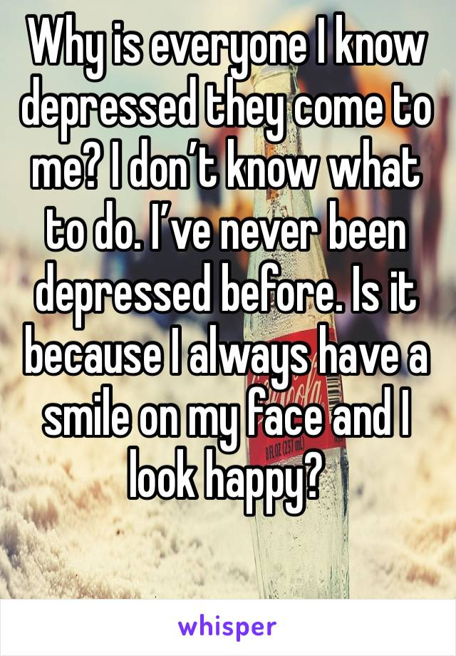 Why is everyone I know depressed they come to me? I don't know what to do. I've never been depressed before. Is it because I always have a smile on my face and I look happy?