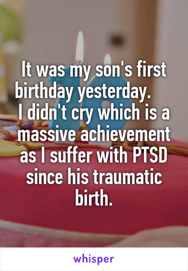 It was my son's first birthday yesterday.      I didn't cry which is a massive achievement as I suffer with PTSD since his traumatic birth.