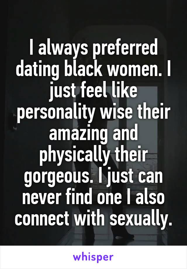 I always preferred dating black women. I just feel like personality wise their amazing and physically their gorgeous. I just can never find one I also connect with sexually.