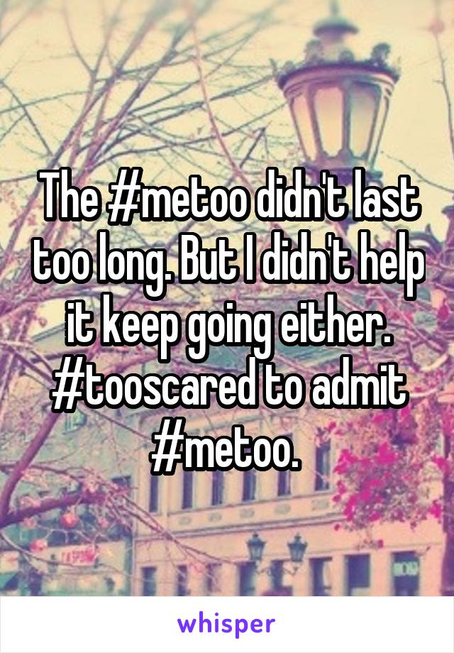 The #metoo didn't last too long. But I didn't help it keep going either. #tooscared to admit #metoo.