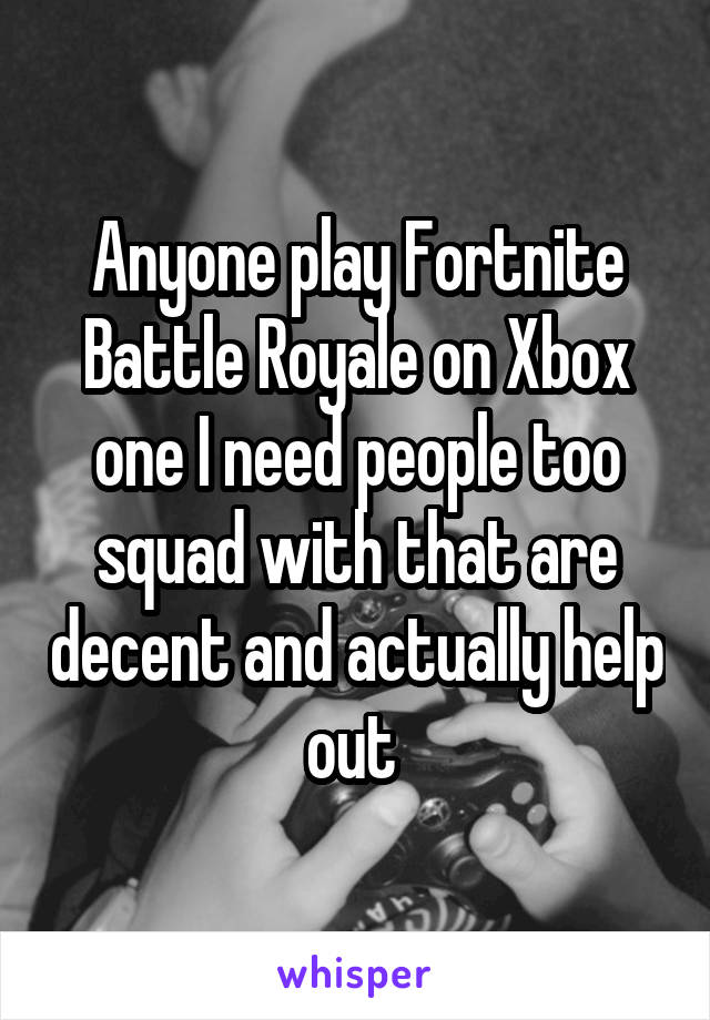 Anyone play Fortnite Battle Royale on Xbox one I need people too squad with that are decent and actually help out