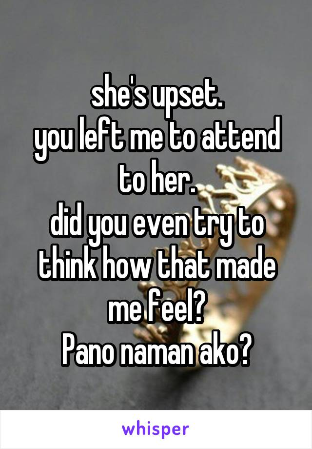 she's upset. you left me to attend to her. did you even try to think how that made me feel? Pano naman ako?